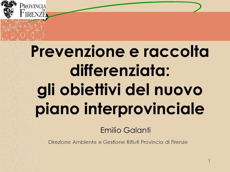 1 Prevenzione e raccolta differenziata: gli obiettivi del nuovo piano interprovinciale Emilio Galanti Direzione Ambiente e Gestione Rifiuti Provincia di Firenze