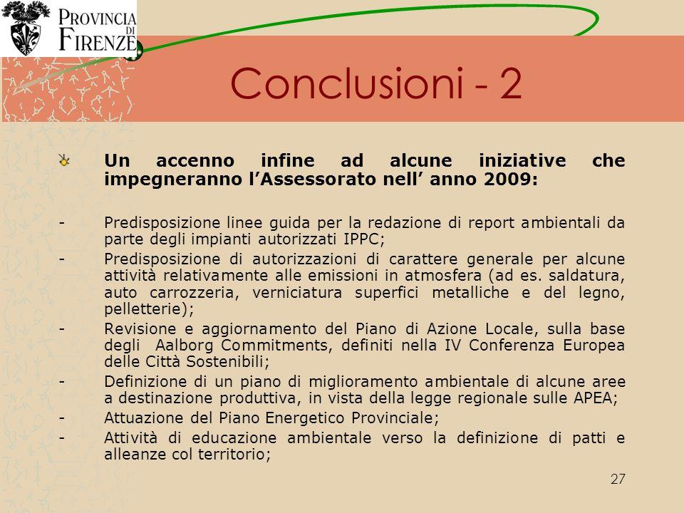 27 Conclusioni - 2 Un accenno infine ad alcune iniziative che impegneranno lAssessorato nell anno 2009: -Predisposizione linee guida per la redazione di report ambientali da parte degli impianti autorizzati IPPC; -Predisposizione di autorizzazioni di carattere generale per alcune attività relativamente alle emissioni in atmosfera (ad es.