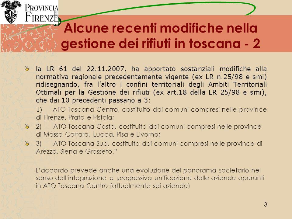 3 Alcune recenti modifiche nella gestione dei rifiuti in toscana - 2 la LR 61 del 22.11.2007, ha apportato sostanziali modifiche alla normativa regionale precedentemente vigente (ex LR n.25/98 e smi) ridisegnando, fra laltro i confini territoriali degli Ambiti Territoriali Ottimali per la Gestione dei rifiuti (ex art.18 della LR 25/98 e smi), che dai 10 precedenti passano a 3: 1) ATO Toscana Centro, costituito dai comuni compresi nelle province di Firenze, Prato e Pistoia; 2) ATO Toscana Costa, costituito dai comuni compresi nelle province di Massa Carrara, Lucca, Pisa e Livorno; 3) ATO Toscana Sud, costituito dai comuni compresi nelle province di Arezzo, Siena e Grosseto.