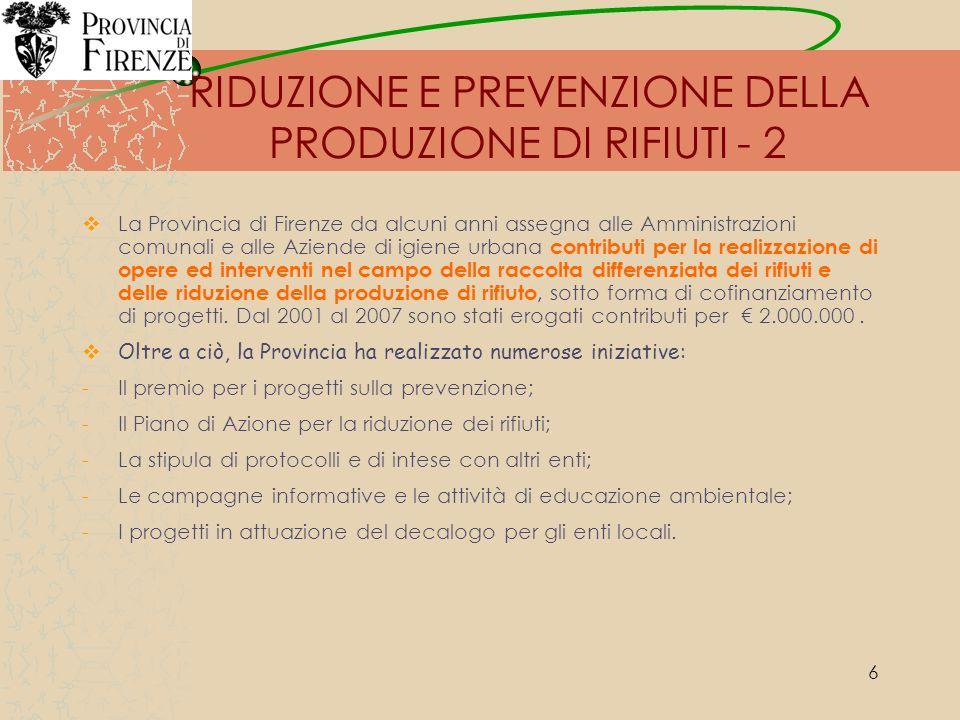 7 RIDUZIONE E PREVENZIONE DELLA PRODUZIONE DI RIFIUTI - 3 Di particolare importanza è il Piano dazione per la prevenzione e la riduzione dei rifiuti in Provincia di Firenze, redatto nell ambito di un percorso partecipato di Agenda 21 ed approvato con DCP 203 del 11.12.2006: Il Piano d azione contiene specifiche linee guida di attuazione, articolate in schede di dettaglio progettuali, rivolte ai principali attori del territorio.