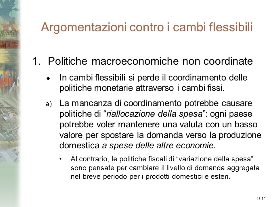 9-11 Argomentazioni contro i cambi flessibili 1.Politiche macroeconomiche non coordinate In cambi flessibili si perde il coordinamento delle politiche monetarie attraverso i cambi fissi.