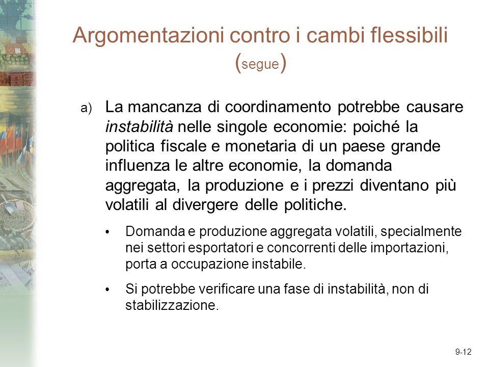 9-12 Argomentazioni contro i cambi flessibili ( segue ) a) La mancanza di coordinamento potrebbe causare instabilità nelle singole economie: poiché la