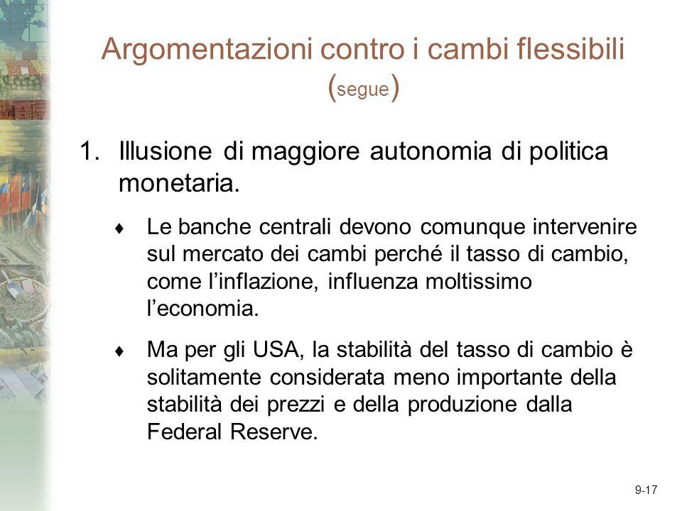 9-17 Argomentazioni contro i cambi flessibili ( segue ) 1.Illusione di maggiore autonomia di politica monetaria. Le banche centrali devono comunque in