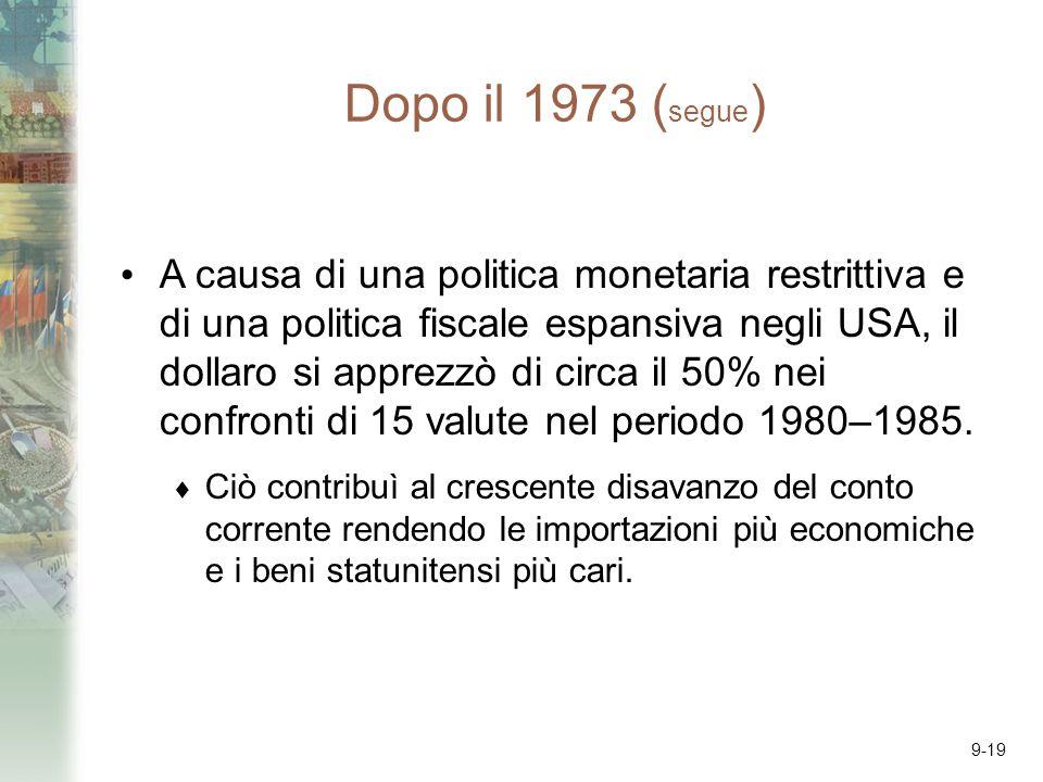 9-19 Dopo il 1973 ( segue ) A causa di una politica monetaria restrittiva e di una politica fiscale espansiva negli USA, il dollaro si apprezzò di circa il 50% nei confronti di 15 valute nel periodo 1980–1985.