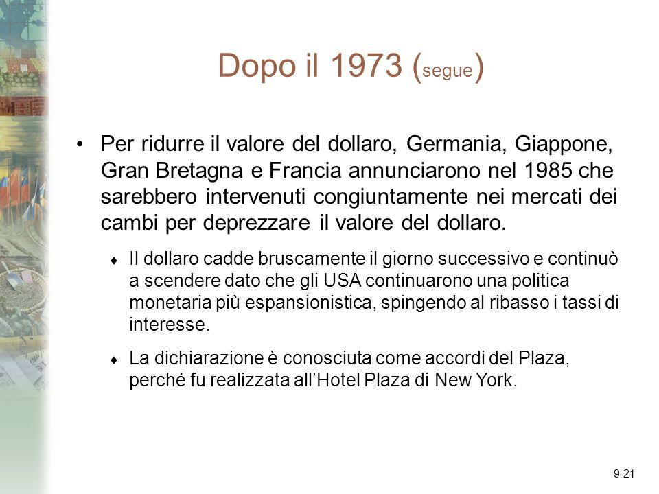 9-21 Dopo il 1973 ( segue ) Per ridurre il valore del dollaro, Germania, Giappone, Gran Bretagna e Francia annunciarono nel 1985 che sarebbero intervenuti congiuntamente nei mercati dei cambi per deprezzare il valore del dollaro.