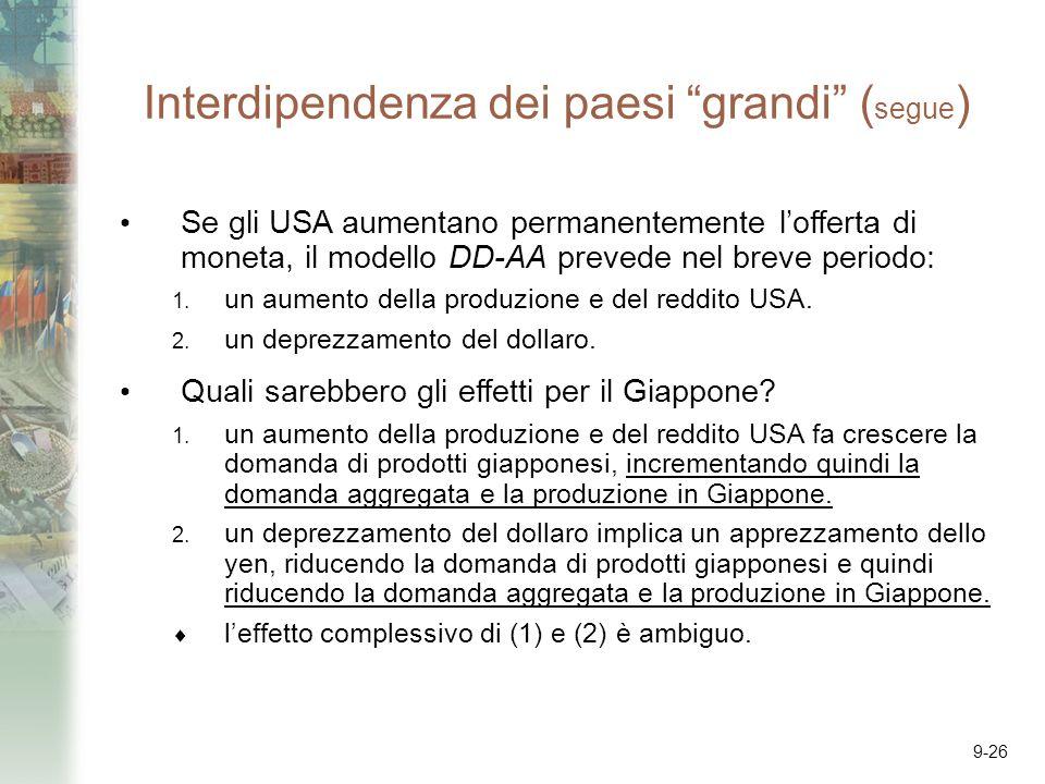 9-26 Interdipendenza dei paesi grandi ( segue ) Se gli USA aumentano permanentemente lofferta di moneta, il modello DD-AA prevede nel breve periodo: 1.