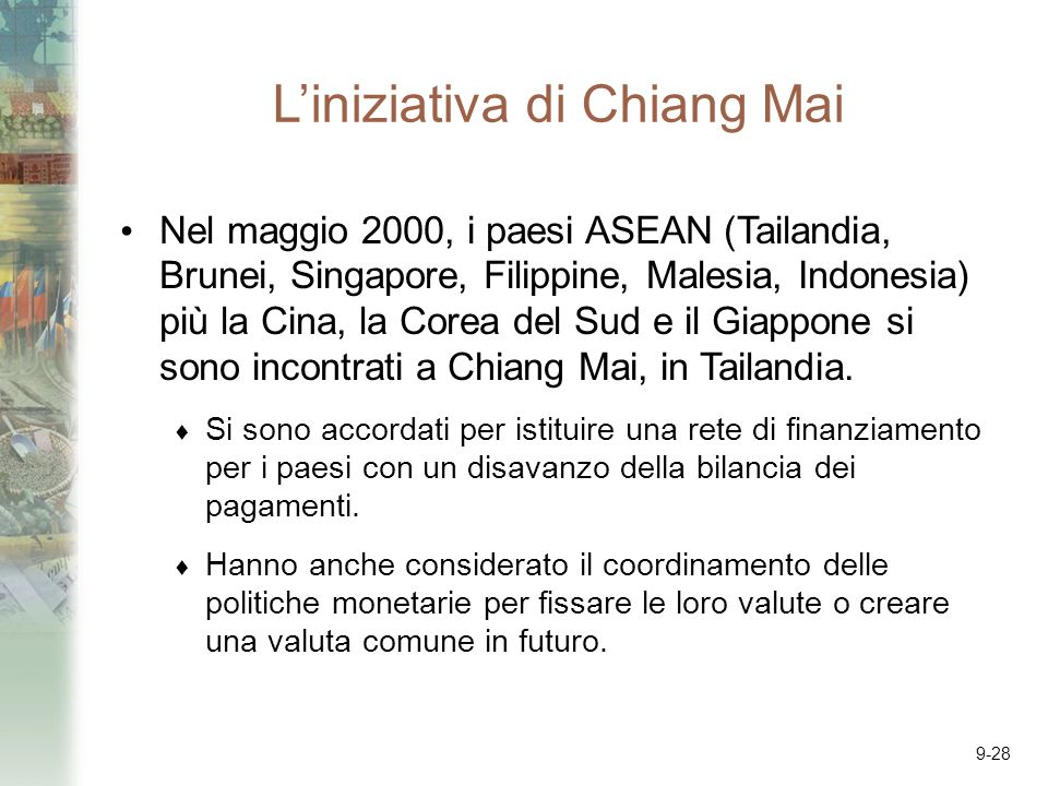 9-28 Liniziativa di Chiang Mai Nel maggio 2000, i paesi ASEAN (Tailandia, Brunei, Singapore, Filippine, Malesia, Indonesia) più la Cina, la Corea del Sud e il Giappone si sono incontrati a Chiang Mai, in Tailandia.