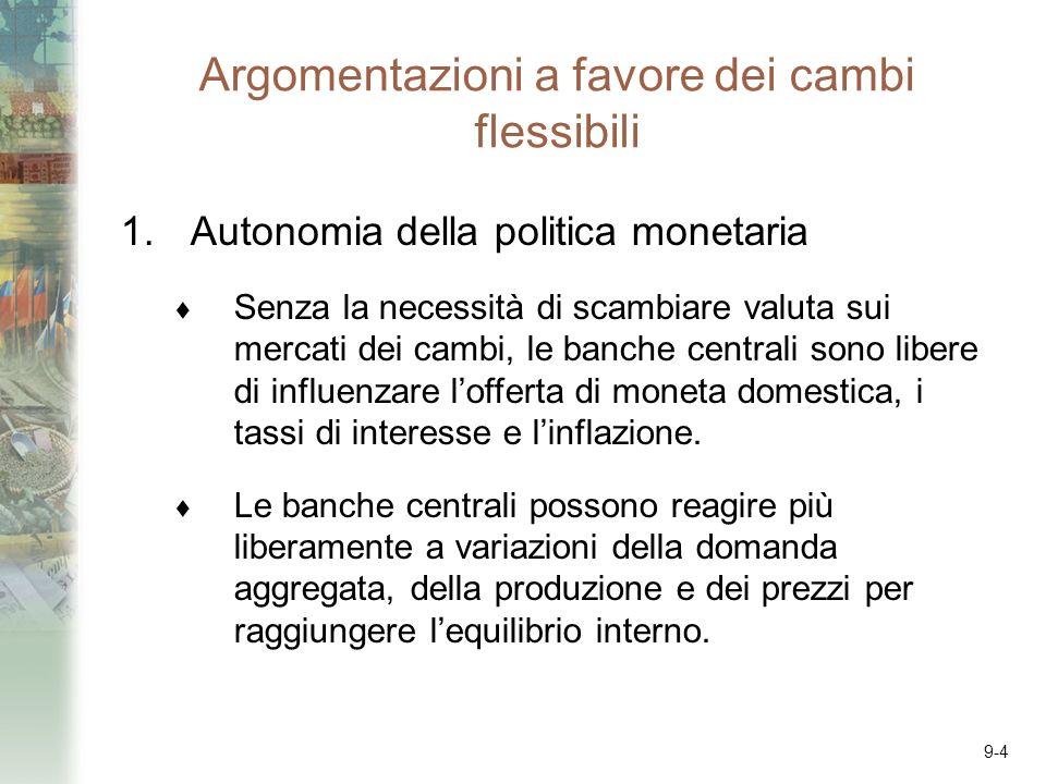 9-4 Argomentazioni a favore dei cambi flessibili 1.Autonomia della politica monetaria Senza la necessità di scambiare valuta sui mercati dei cambi, le banche centrali sono libere di influenzare lofferta di moneta domestica, i tassi di interesse e linflazione.