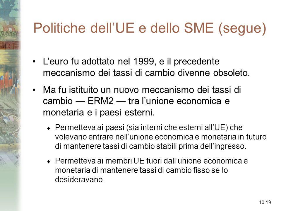 10-19 Politiche dellUE e dello SME (segue) Leuro fu adottato nel 1999, e il precedente meccanismo dei tassi di cambio divenne obsoleto. Ma fu istituit