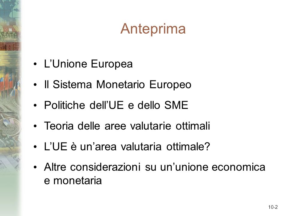 10-2 Anteprima LUnione Europea Il Sistema Monetario Europeo Politiche dellUE e dello SME Teoria delle aree valutarie ottimali LUE è unarea valutaria o