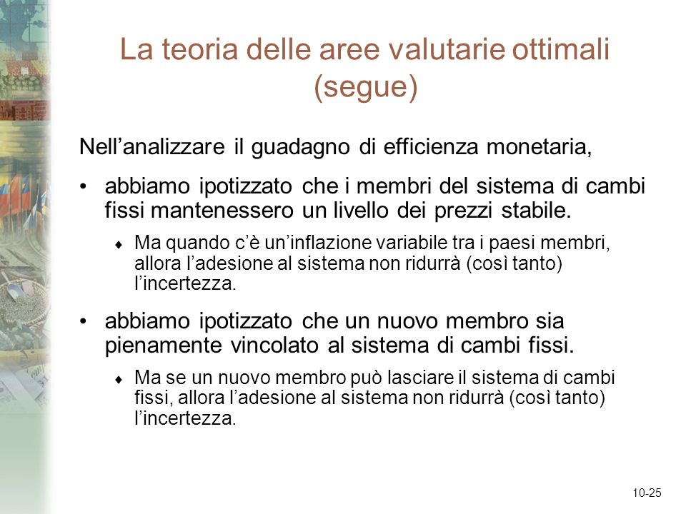10-25 La teoria delle aree valutarie ottimali (segue) Nellanalizzare il guadagno di efficienza monetaria, abbiamo ipotizzato che i membri del sistema