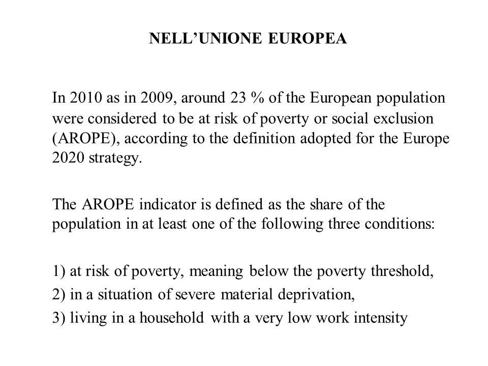 NELLUNIONE EUROPEA In 2010 as in 2009, around 23 % of the European population were considered to be at risk of poverty or social exclusion (AROPE), ac
