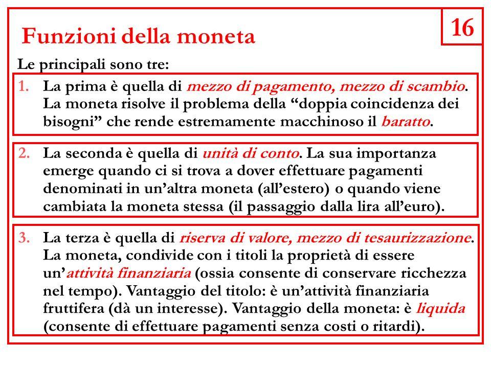 16 Funzioni della moneta Le principali sono tre: 1.La prima è quella di mezzo di pagamento, mezzo di scambio.