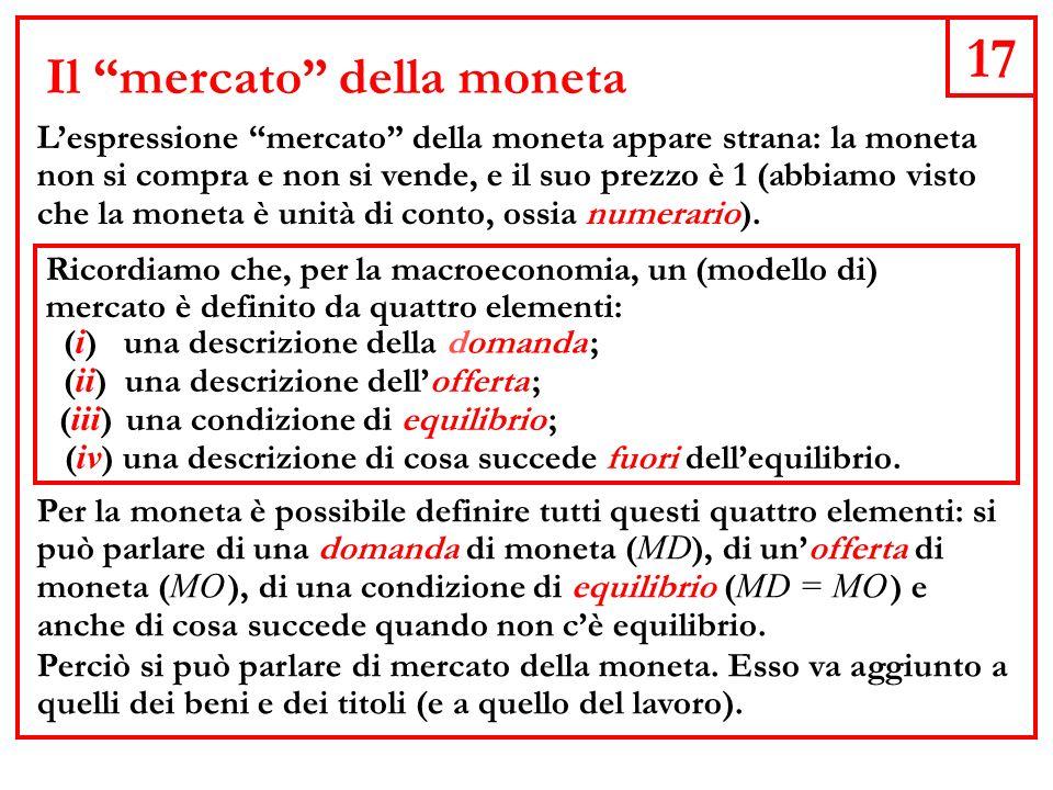17 Il mercato della moneta Lespressione mercato della moneta appare strana: la moneta non si compra e non si vende, e il suo prezzo è 1 (abbiamo visto che la moneta è unità di conto, ossia numerario).
