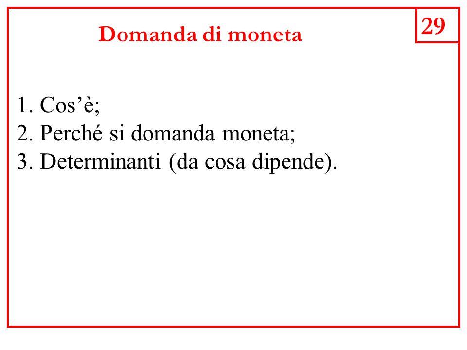29 Domanda di moneta 1.Cosè; 2.Perché si domanda moneta; 3.Determinanti (da cosa dipende).