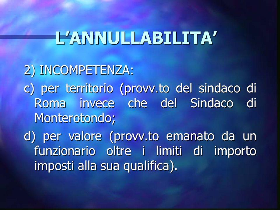 LANNULLABILITA LANNULLABILITA 2) INCOMPETENZA: c) per territorio (provv.to del sindaco di Roma invece che del Sindaco di Monterotondo; d) per valore (