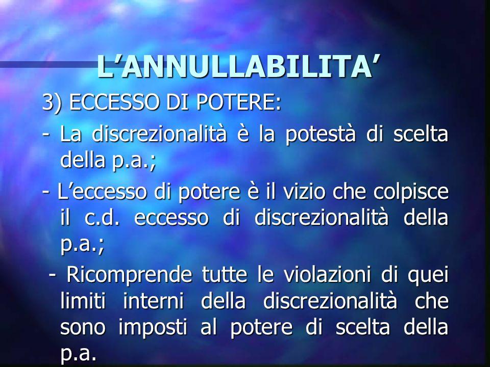 LANNULLABILITA LANNULLABILITA 3) ECCESSO DI POTERE: - La discrezionalità è la potestà di scelta della p.a.; - Leccesso di potere è il vizio che colpisce il c.d.