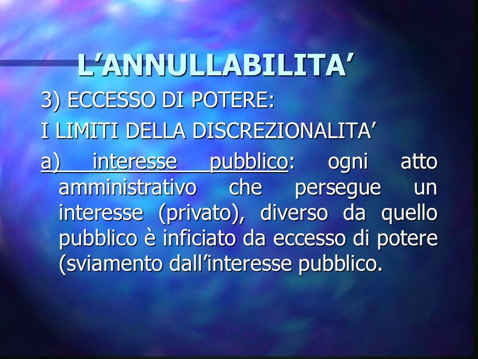 LANNULLABILITA LANNULLABILITA 3) ECCESSO DI POTERE: I LIMITI DELLA DISCREZIONALITA a) interesse pubblico: ogni atto amministrativo che persegue un interesse (privato), diverso da quello pubblico è inficiato da eccesso di potere (sviamento dallinteresse pubblico.