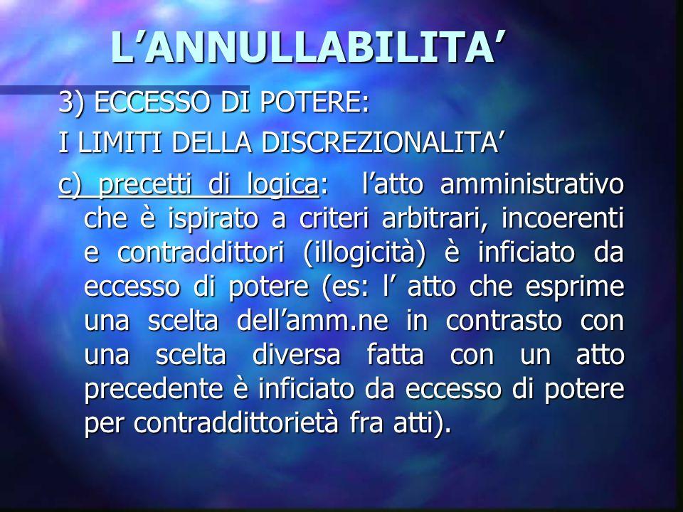 LANNULLABILITA LANNULLABILITA 3) ECCESSO DI POTERE: I LIMITI DELLA DISCREZIONALITA c) precetti di logica: latto amministrativo che è ispirato a criter