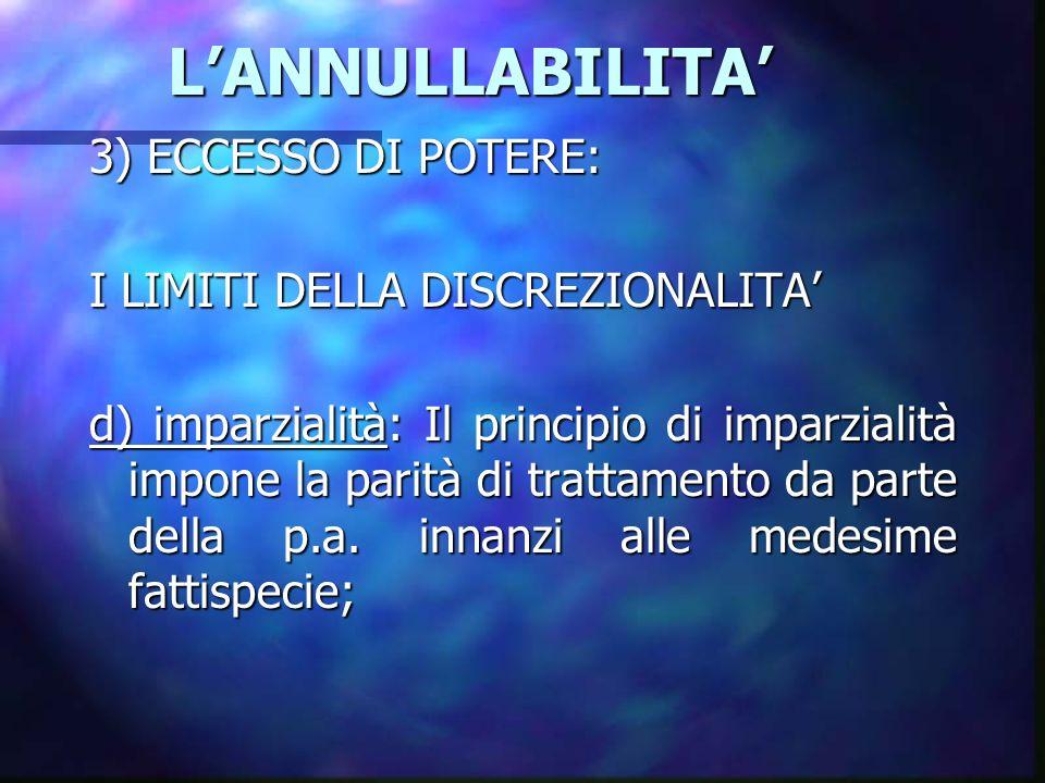 LANNULLABILITA LANNULLABILITA 3) ECCESSO DI POTERE: I LIMITI DELLA DISCREZIONALITA d) imparzialità: Il principio di imparzialità impone la parità di trattamento da parte della p.a.
