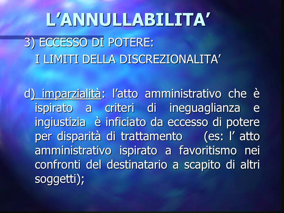 LANNULLABILITA LANNULLABILITA 3) ECCESSO DI POTERE: I LIMITI DELLA DISCREZIONALITA I LIMITI DELLA DISCREZIONALITA d) imparzialità: latto amministrativo che è ispirato a criteri di ineguaglianza e ingiustizia è inficiato da eccesso di potere per disparità di trattamento (es: l atto amministrativo ispirato a favoritismo nei confronti del destinatario a scapito di altri soggetti);