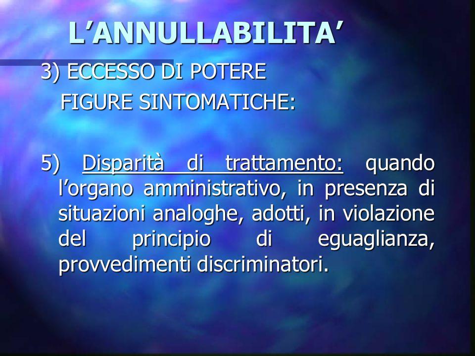 LANNULLABILITA LANNULLABILITA 3) ECCESSO DI POTERE FIGURE SINTOMATICHE: FIGURE SINTOMATICHE: 5) Disparità di trattamento: quando lorgano amministrativ