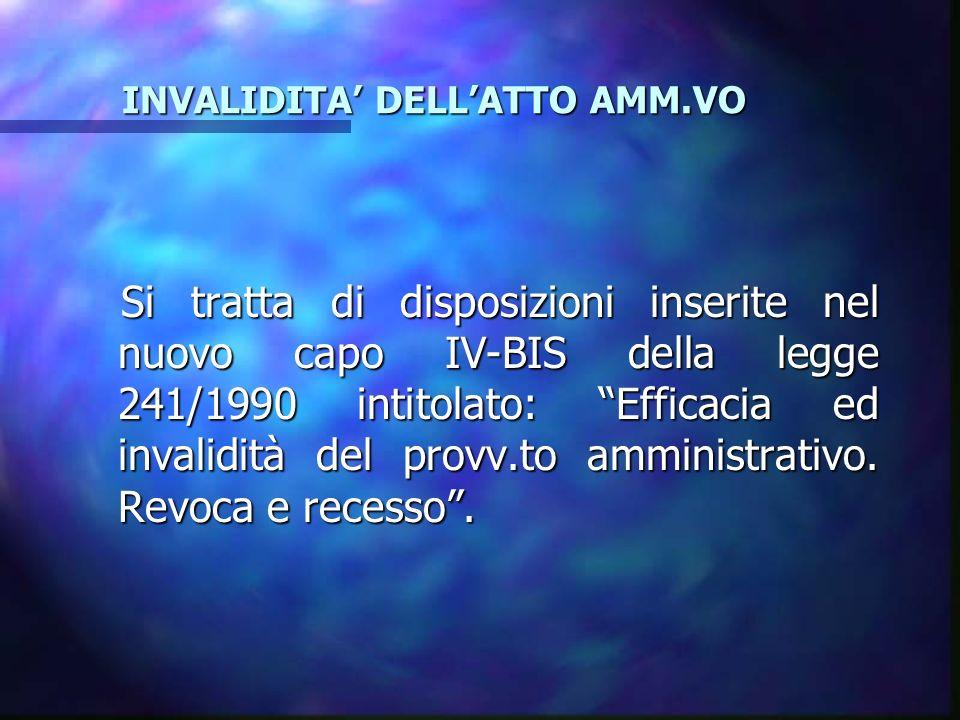 INVALIDITA DELLATTO AMM.VO INVALIDITA DELLATTO AMM.VO Si tratta di disposizioni inserite nel nuovo capo IV-BIS della legge 241/1990 intitolato: Efficacia ed invalidità del provv.to amministrativo.