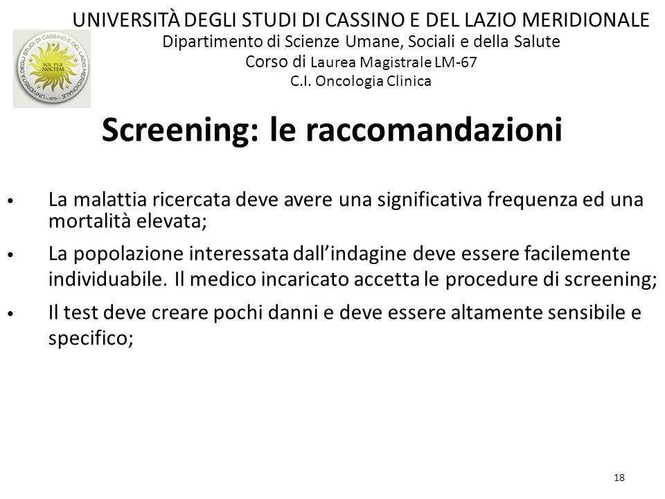 18 Screening: le raccomandazioni La malattia ricercata deve avere una significativa frequenza ed una mortalità elevata; La popolazione interessata dal