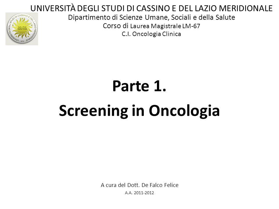 Parte 1. Screening in Oncologia A cura del Dott. De Falco Felice A.A. 2011-2012 UNIVERSITÀ DEGLI STUDI DI CASSINO E DEL LAZIO MERIDIONALE Dipartimento
