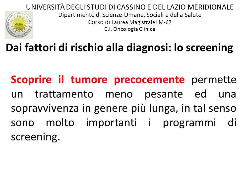 16 Interessante è evidenziare come si distribuisce lincidenza dei tumori se si diversificano i dati del Rapporto 2009 dellAIRTUM per il genere: INCIDENZA UOMINI (%)DONNE (%) PROSTATA (20.5) 1° MAMMELLA (29.0) POLMONE (15.4) 2° COLON-RETTO (13.8) COLON-RETTO (13.4) 3° POLMONE (5.6) VESCICA (10.4) 4° CORPO dellUTERO (4.8) STOMACO (5.2) 5° STOMACO (4.6)...CERVICE UTERINA (1.6) Screening ed Epidemiologia Italiana UNIVERSITÀ DEGLI STUDI DI CASSINO E DEL LAZIO MERIDIONALE Dipartimento di Scienze Umane, Sociali e della Salute Corso di Laurea Magistrale LM-67 C.I.