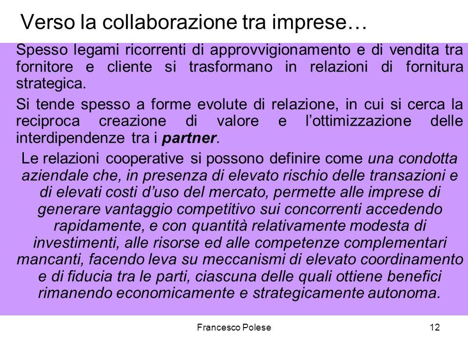 Francesco Polese12 Verso la collaborazione tra imprese… Spesso legami ricorrenti di approvvigionamento e di vendita tra fornitore e cliente si trasformano in relazioni di fornitura strategica.