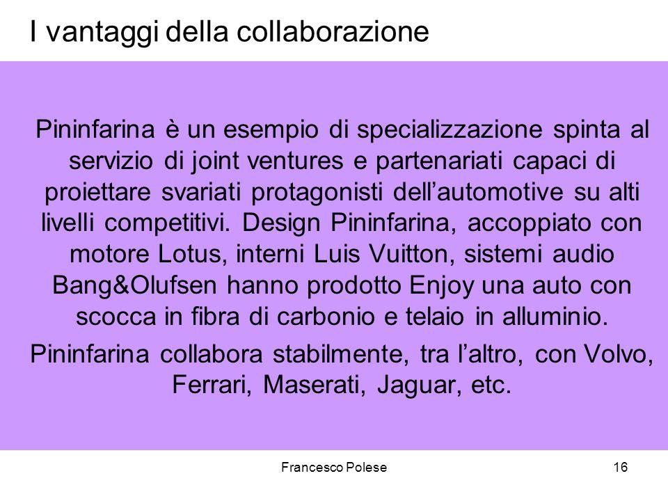 Francesco Polese16 I vantaggi della collaborazione Pininfarina è un esempio di specializzazione spinta al servizio di joint ventures e partenariati capaci di proiettare svariati protagonisti dellautomotive su alti livelli competitivi.