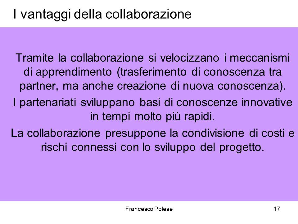 Francesco Polese17 I vantaggi della collaborazione Tramite la collaborazione si velocizzano i meccanismi di apprendimento (trasferimento di conoscenza tra partner, ma anche creazione di nuova conoscenza).