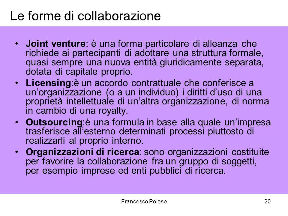 Francesco Polese20 Le forme di collaborazione Joint venture: è una forma particolare di alleanza che richiede ai partecipanti di adottare una struttura formale, quasi sempre una nuova entità giuridicamente separata, dotata di capitale proprio.
