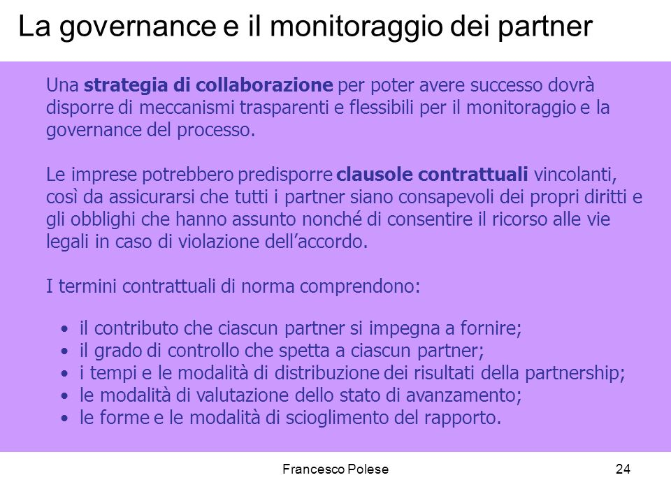 Francesco Polese24 La governance e il monitoraggio dei partner Una strategia di collaborazione per poter avere successo dovrà disporre di meccanismi trasparenti e flessibili per il monitoraggio e la governance del processo.