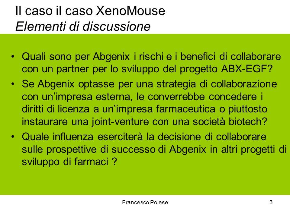 Francesco Polese3 Il caso il caso XenoMouse Elementi di discussione Quali sono per Abgenix i rischi e i benefici di collaborare con un partner per lo sviluppo del progetto ABX-EGF.