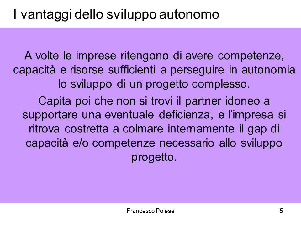 Francesco Polese5 I vantaggi dello sviluppo autonomo A volte le imprese ritengono di avere competenze, capacità e risorse sufficienti a perseguire in autonomia lo sviluppo di un progetto complesso.