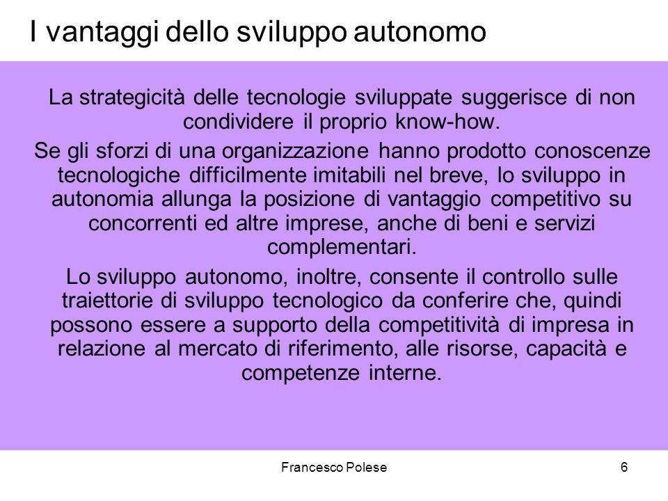 Francesco Polese6 I vantaggi dello sviluppo autonomo La strategicità delle tecnologie sviluppate suggerisce di non condividere il proprio know-how. Se