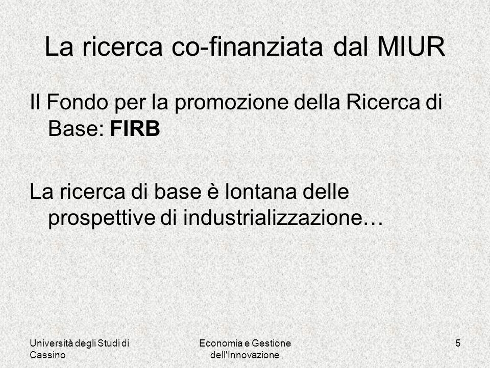 Università degli Studi di Cassino Economia e Gestione dell Innovazione 5 La ricerca co-finanziata dal MIUR Il Fondo per la promozione della Ricerca di Base: FIRB La ricerca di base è lontana delle prospettive di industrializzazione…