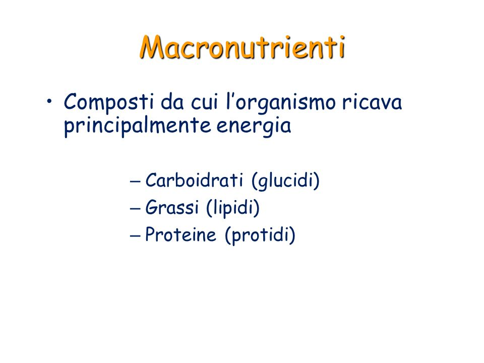 Macronutrienti – Carboidrati (glucidi) – Grassi (lipidi) – Proteine (protidi) Composti da cui lorganismo ricava principalmente energia