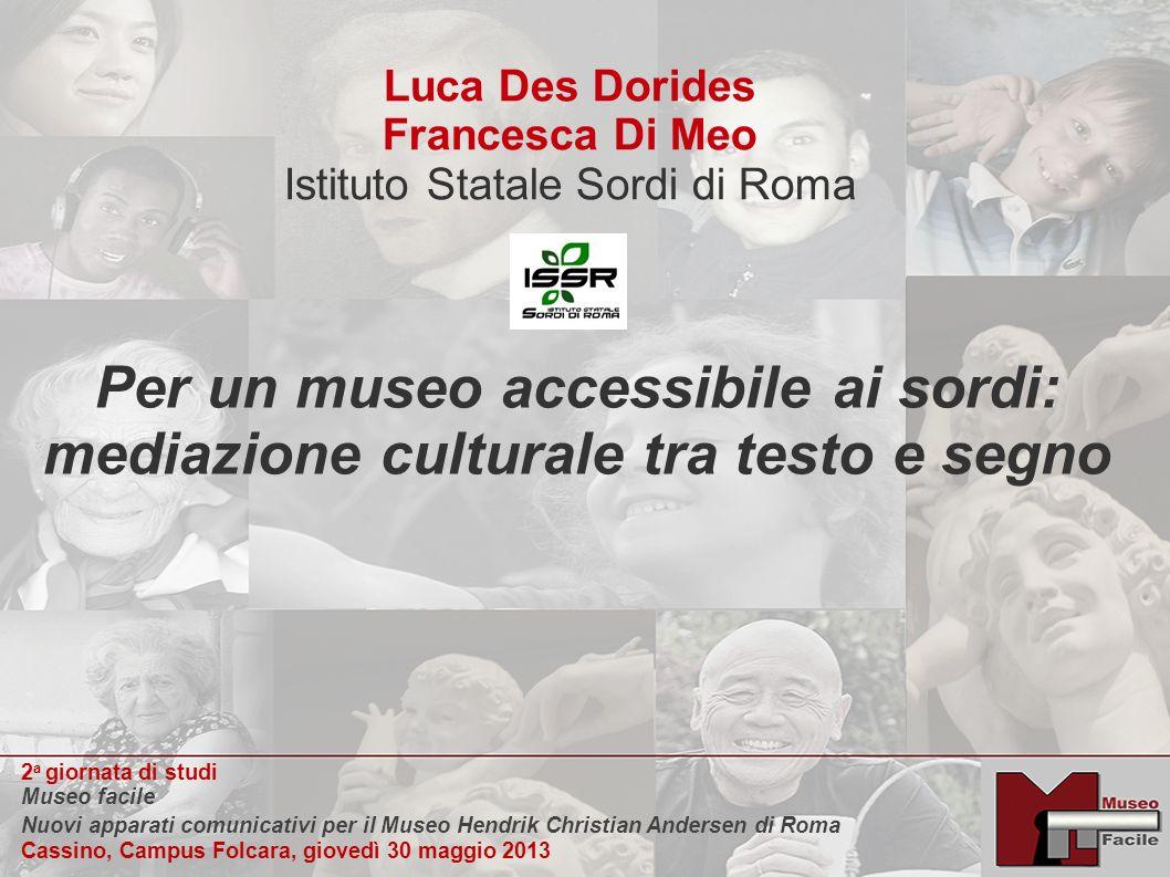 Luca Des Dorides Francesca Di Meo Istituto Statale Sordi di Roma Per un museo accessibile ai sordi: mediazione culturale tra testo e segno Una domanda fondamentale Chi sono i sordi.