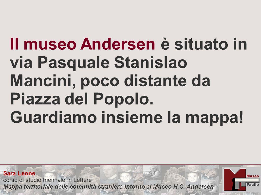 Il museo Andersen è situato in via Pasquale Stanislao Mancini, poco distante da Piazza del Popolo. Guardiamo insieme la mappa! Sara Leone corso di stu