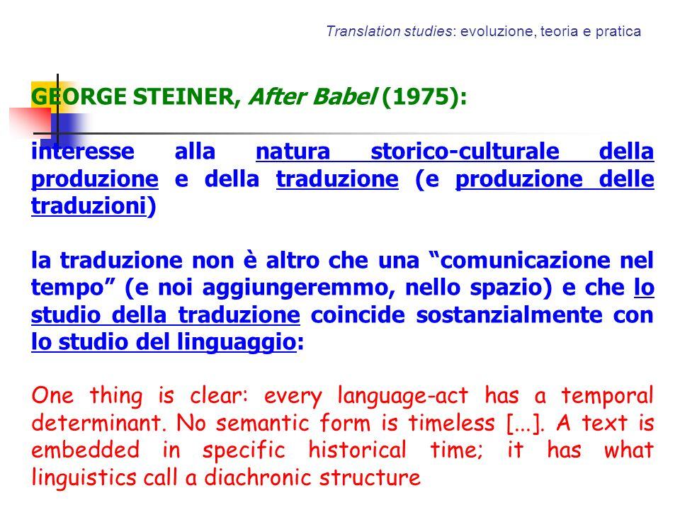 Translation studies: evoluzione, teoria e pratica GEORGE STEINER, After Babel (1975): interesse alla natura storico-culturale della produzione e della