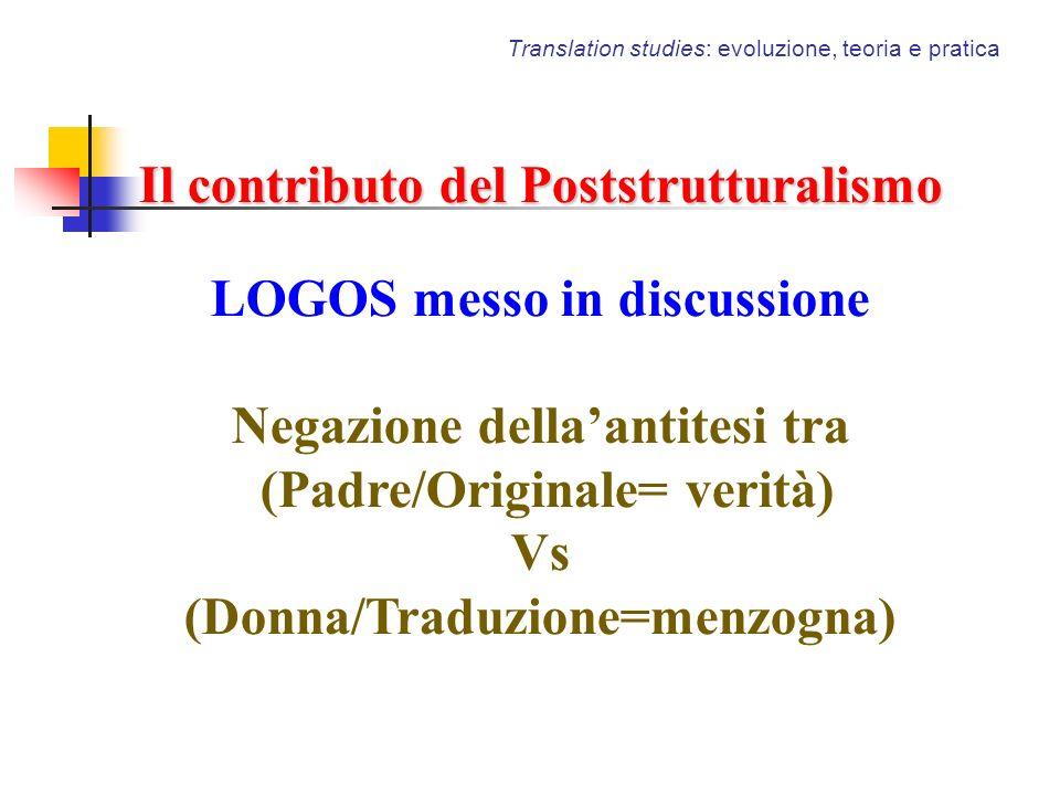 Translation studies: evoluzione, teoria e pratica Il contributo del Poststrutturalismo LOGOS messo in discussione Negazione dellaantitesi tra (Padre/O