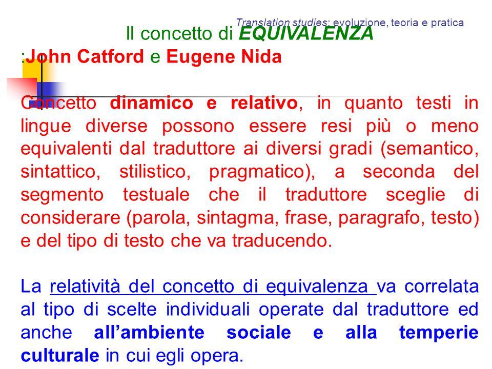 Translation studies: evoluzione, teoria e pratica Il concetto di EQUIVALENZA :John Catford e Eugene Nida Concetto dinamico e relativo, in quanto testi