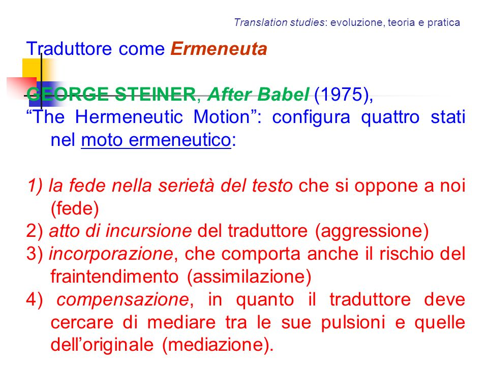 Translation studies: evoluzione, teoria e pratica Traduttore come Ermeneuta GEORGE STEINER, After Babel (1975), The Hermeneutic Motion: configura quat