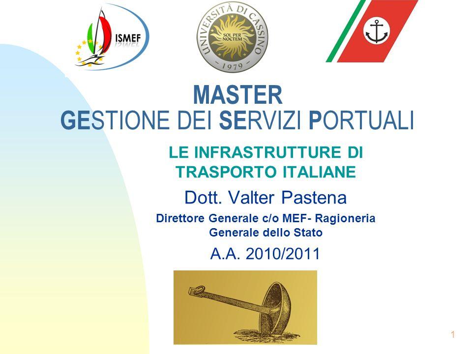 1 MASTER GE STIONE DEI SE RVIZI P ORTUALI LE INFRASTRUTTURE DI TRASPORTO ITALIANE Dott. Valter Pastena Direttore Generale c/o MEF- Ragioneria Generale