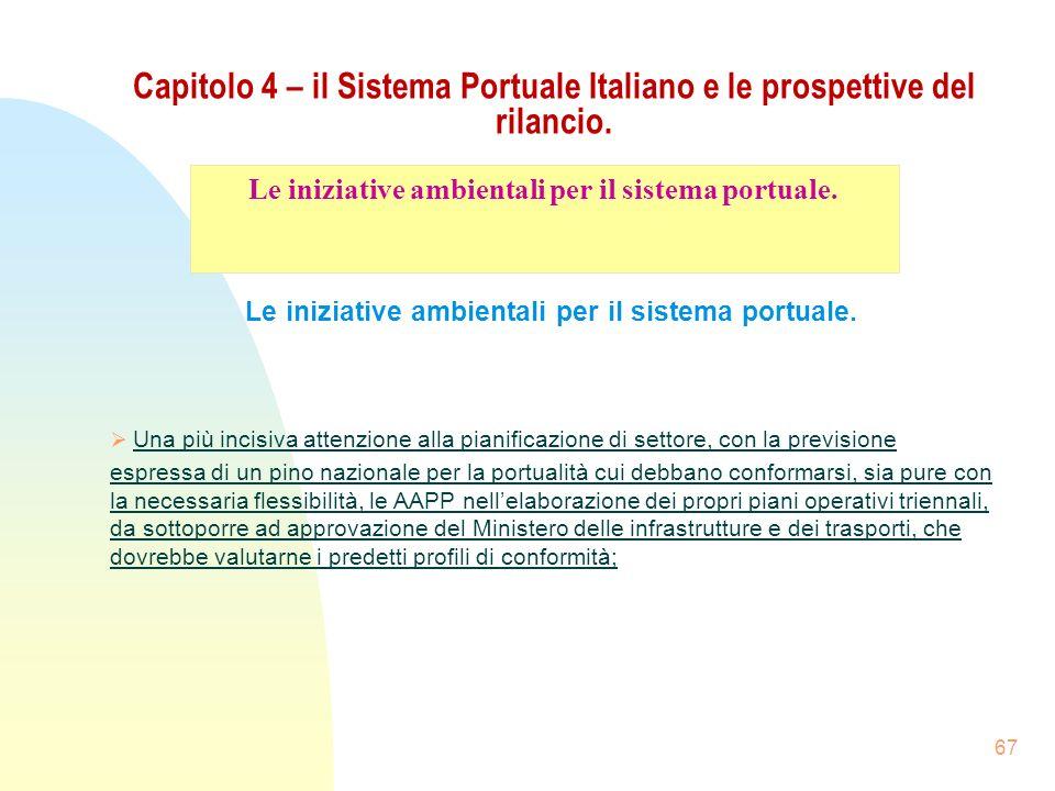 67 Capitolo 4 – il Sistema Portuale Italiano e le prospettive del rilancio. Le iniziative ambientali per il sistema portuale. Una più incisiva attenzi