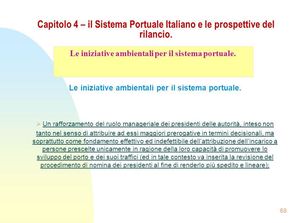 69 Capitolo 4 – il Sistema Portuale Italiano e le prospettive del rilancio. Le iniziative ambientali per il sistema portuale. Un rafforzamento del ruo