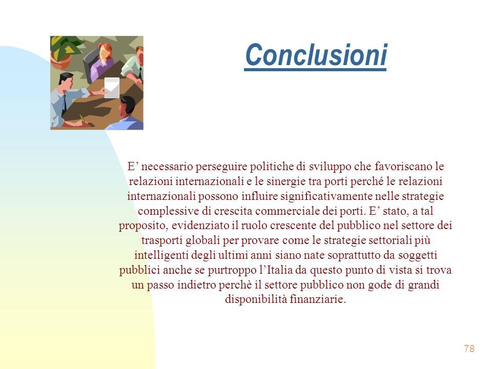 Conclusioni 78 E necessario perseguire politiche di sviluppo che favoriscano le relazioni internazionali e le sinergie tra porti perché le relazioni i